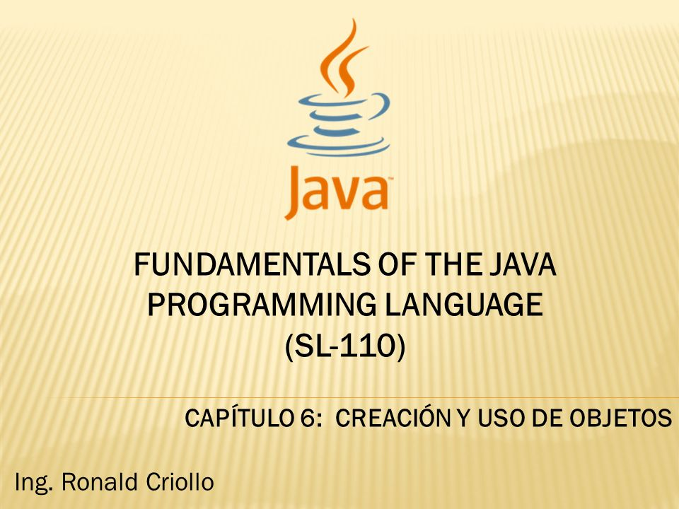 FUNDAMENTALS OF THE JAVA PROGRAMMING LANGUAGE (SL-110) CAPÍTULO 6: CREACIÓN Y USO DE OBJETOS Ing.
