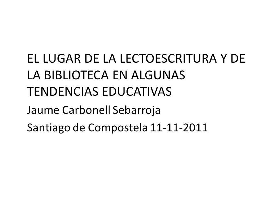 EL LUGAR DE LA LECTOESCRITURA Y DE LA BIBLIOTECA EN ALGUNAS TENDENCIAS EDUCATIVAS Jaume Carbonell Sebarroja Santiago de Compostela 11-11-2011