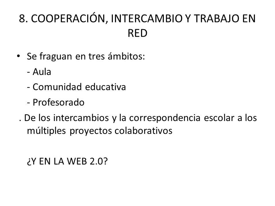 8. COOPERACIÓN, INTERCAMBIO Y TRABAJO EN RED Se fraguan en tres ámbitos: - Aula - Comunidad educativa - Profesorado. De los intercambios y la correspo