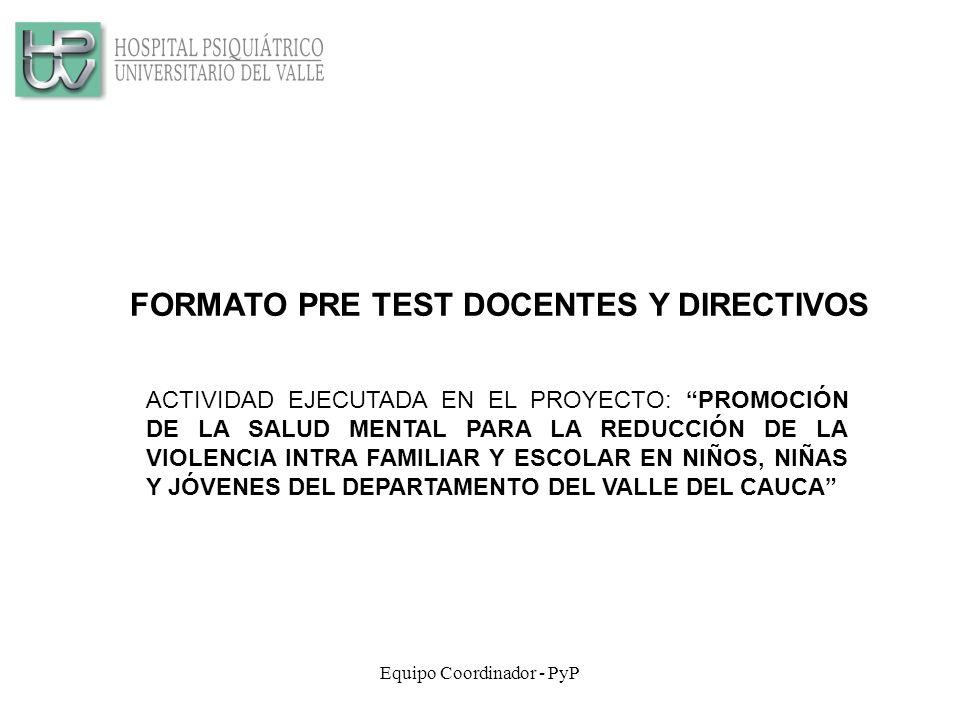 Equipo Coordinador - PyP FORMATO PRE TEST DOCENTES Y DIRECTIVOS ACTIVIDAD EJECUTADA EN EL PROYECTO: PROMOCIÓN DE LA SALUD MENTAL PARA LA REDUCCIÓN DE LA VIOLENCIA INTRA FAMILIAR Y ESCOLAR EN NIÑOS, NIÑAS Y JÓVENES DEL DEPARTAMENTO DEL VALLE DEL CAUCA