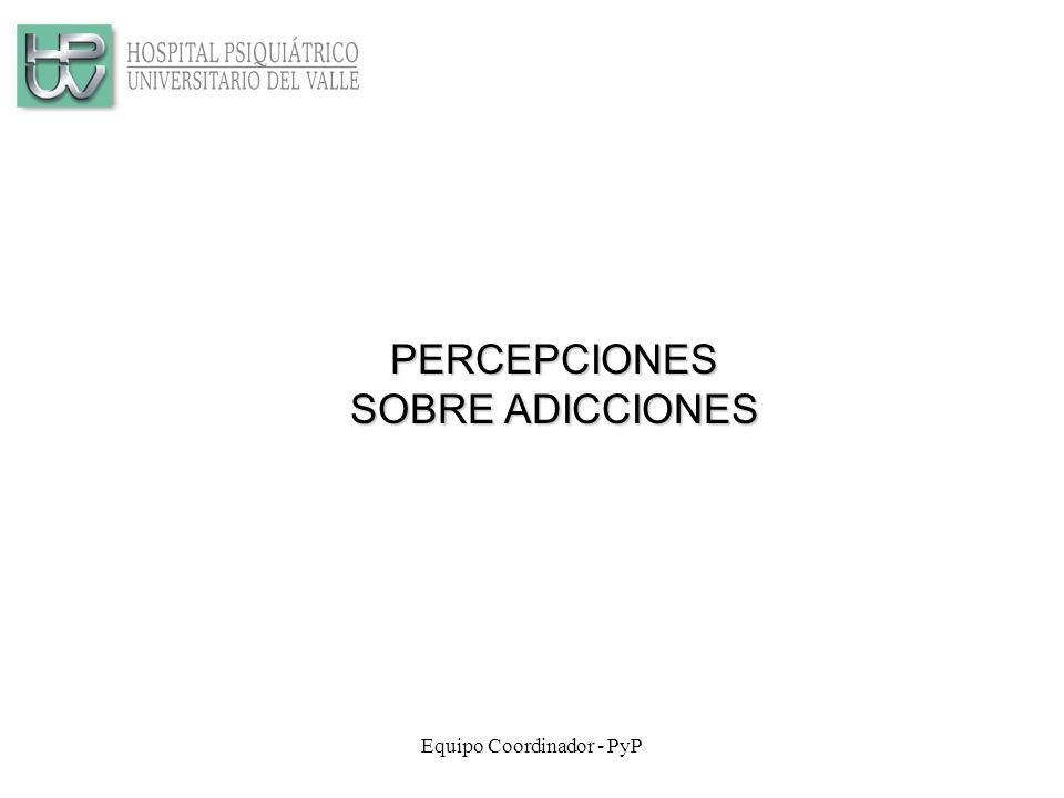 Equipo Coordinador - PyP PERCEPCIONES SOBRE ADICCIONES