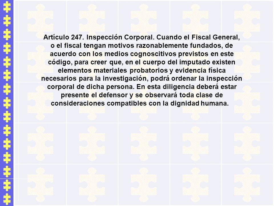 Artículo 247. Inspección Corporal. Cuando el Fiscal General, o el fiscal tengan motivos razonablemente fundados, de acuerdo con los medios cognoscitiv