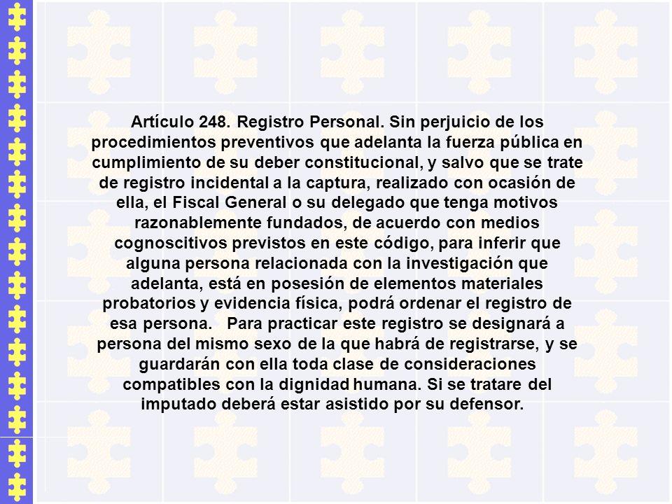Artículo 248. Registro Personal. Sin perjuicio de los procedimientos preventivos que adelanta la fuerza pública en cumplimiento de su deber constituci