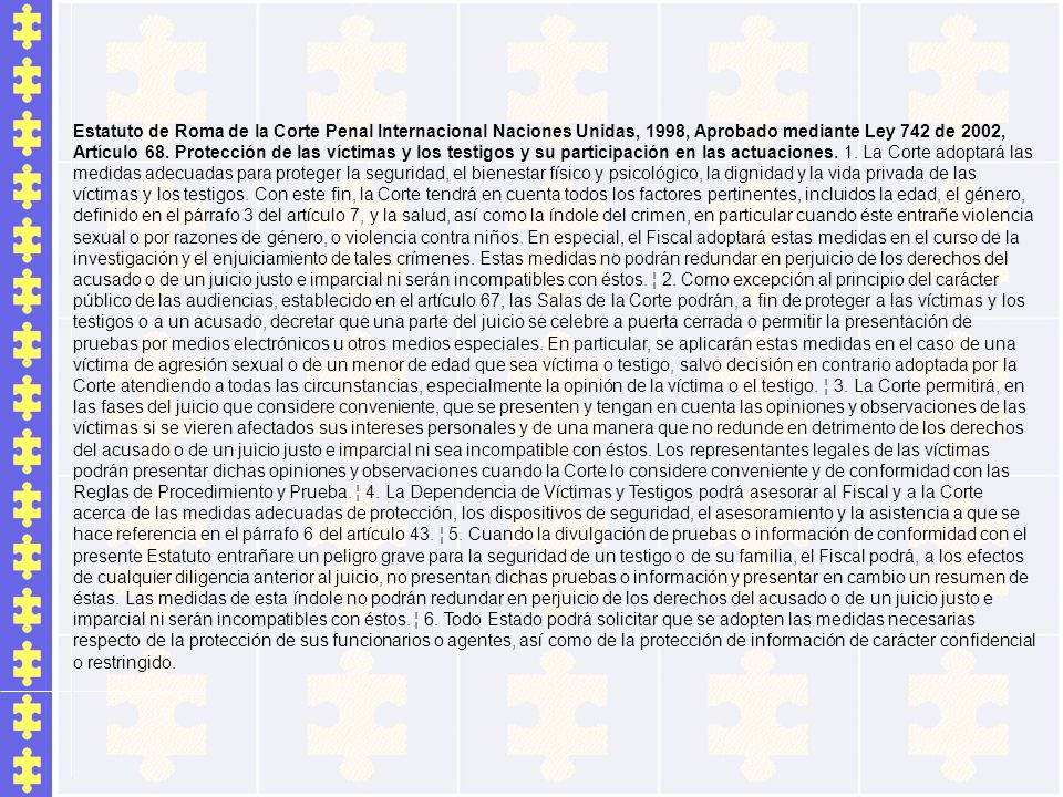 Estatuto de Roma de la Corte Penal Internacional Naciones Unidas, 1998, Aprobado mediante Ley 742 de 2002, Artículo 68. Protección de las víctimas y l