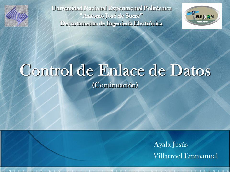 Control de Enlace de Datos (Continuación) Villarroel Emmanuel Ayala Jesús Universidad Nacional Experimental Politécnica Antonio José de Sucre Departamento de Ingeniería Electrónica