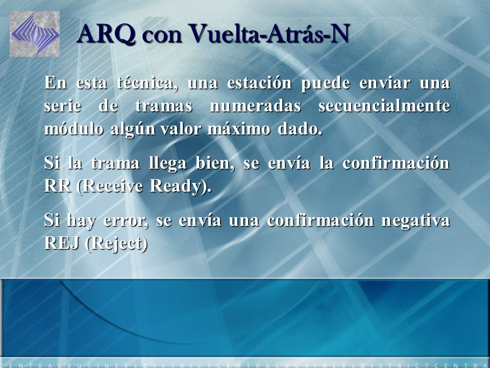ARQ con Vuelta-Atrás-N En esta técnica, una estación puede enviar una serie de tramas numeradas secuencialmente módulo algún valor máximo dado.