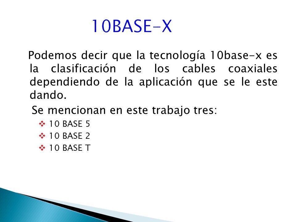 Podemos decir que la tecnología 10base-x es la clasificación de los cables coaxiales dependiendo de la aplicación que se le este dando.