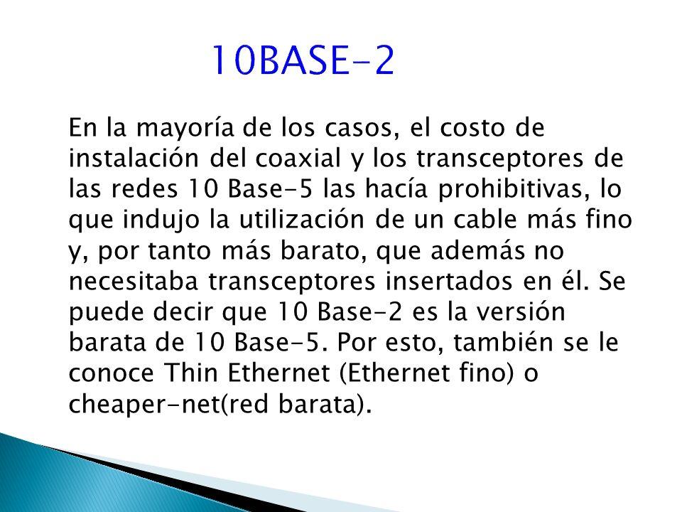 En la mayoría de los casos, el costo de instalación del coaxial y los transceptores de las redes 10 Base-5 las hacía prohibitivas, lo que indujo la utilización de un cable más fino y, por tanto más barato, que además no necesitaba transceptores insertados en él.
