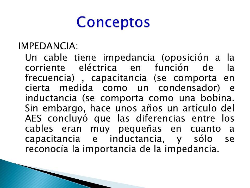 IMPEDANCIA: Un cable tiene impedancia (oposición a la corriente eléctrica en función de la frecuencia), capacitancia (se comporta en cierta medida como un condensador) e inductancia (se comporta como una bobina.