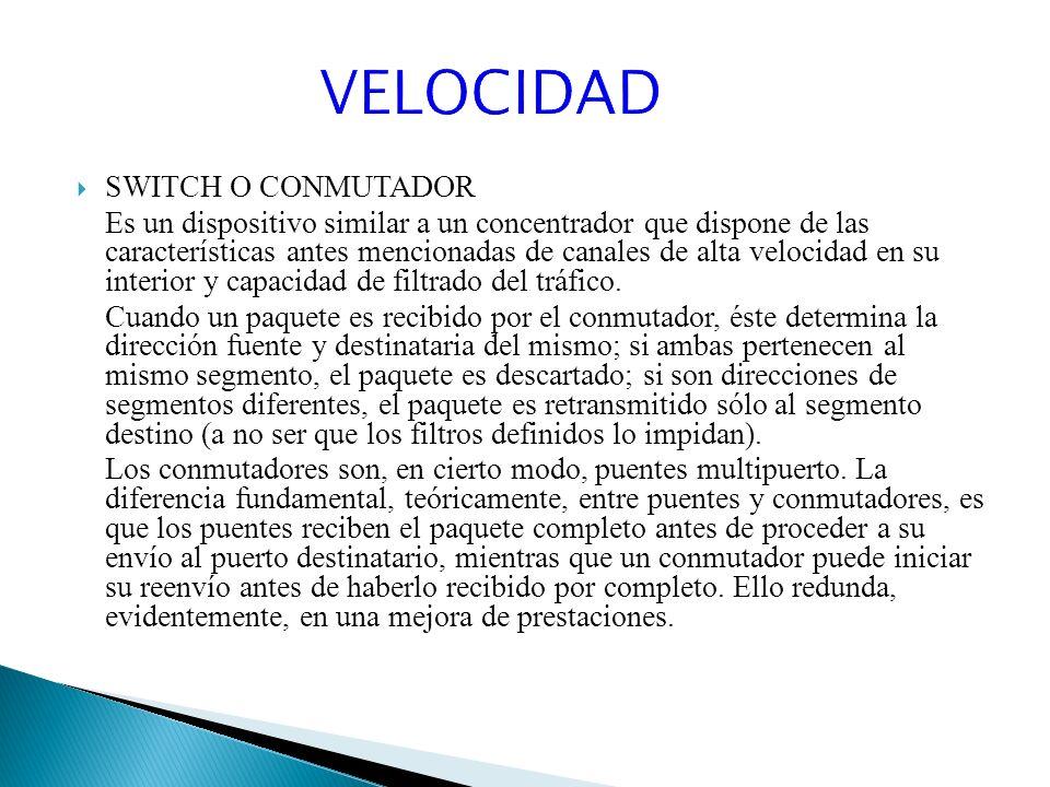 SWITCH O CONMUTADOR Es un dispositivo similar a un concentrador que dispone de las características antes mencionadas de canales de alta velocidad en su interior y capacidad de filtrado del tráfico.