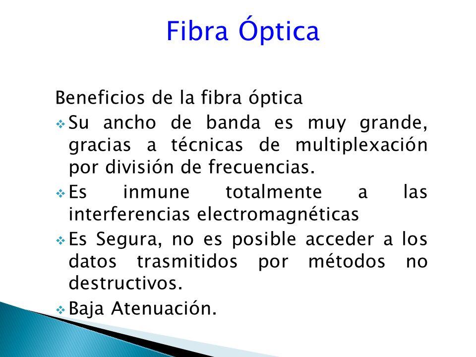 Fibra Óptica Beneficios de la fibra óptica Su ancho de banda es muy grande, gracias a técnicas de multiplexación por división de frecuencias.
