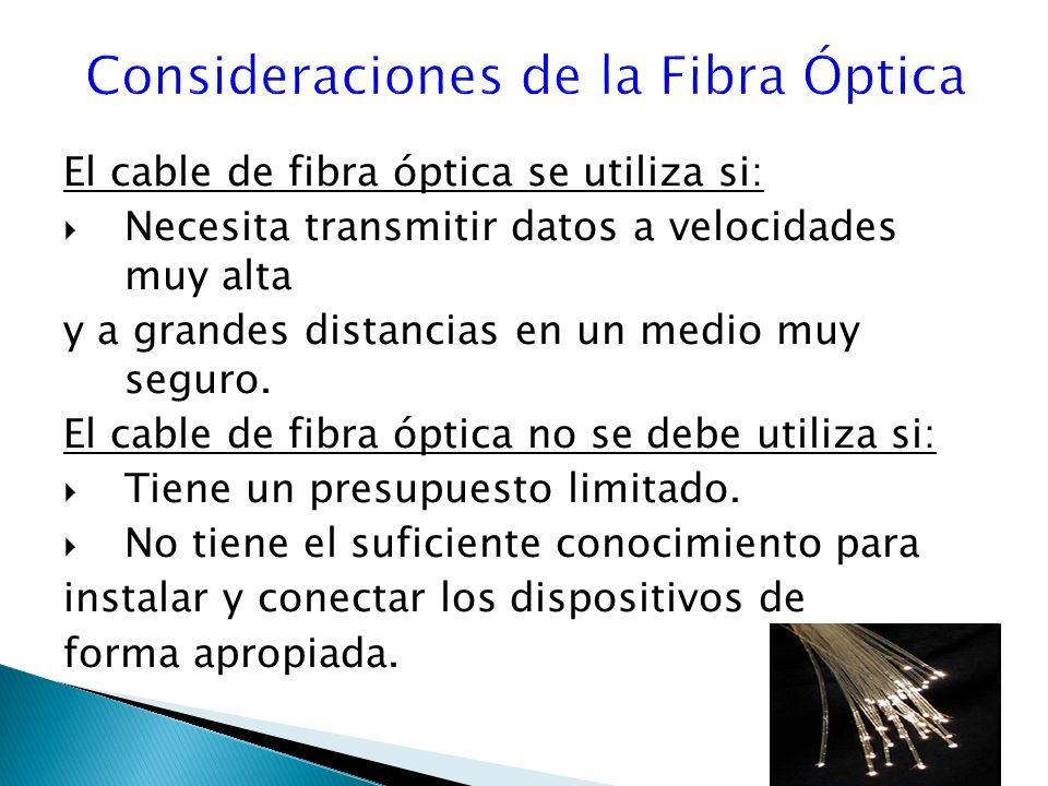 El cable de fibra óptica se utiliza si: Necesita transmitir datos a velocidades muy alta y a grandes distancias en un medio muy seguro.