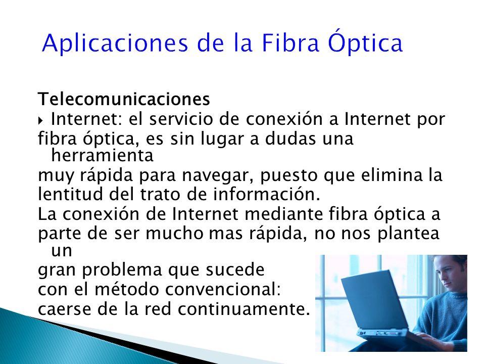 Telecomunicaciones Internet: el servicio de conexión a Internet por fibra óptica, es sin lugar a dudas una herramienta muy rápida para navegar, puesto que elimina la lentitud del trato de información.