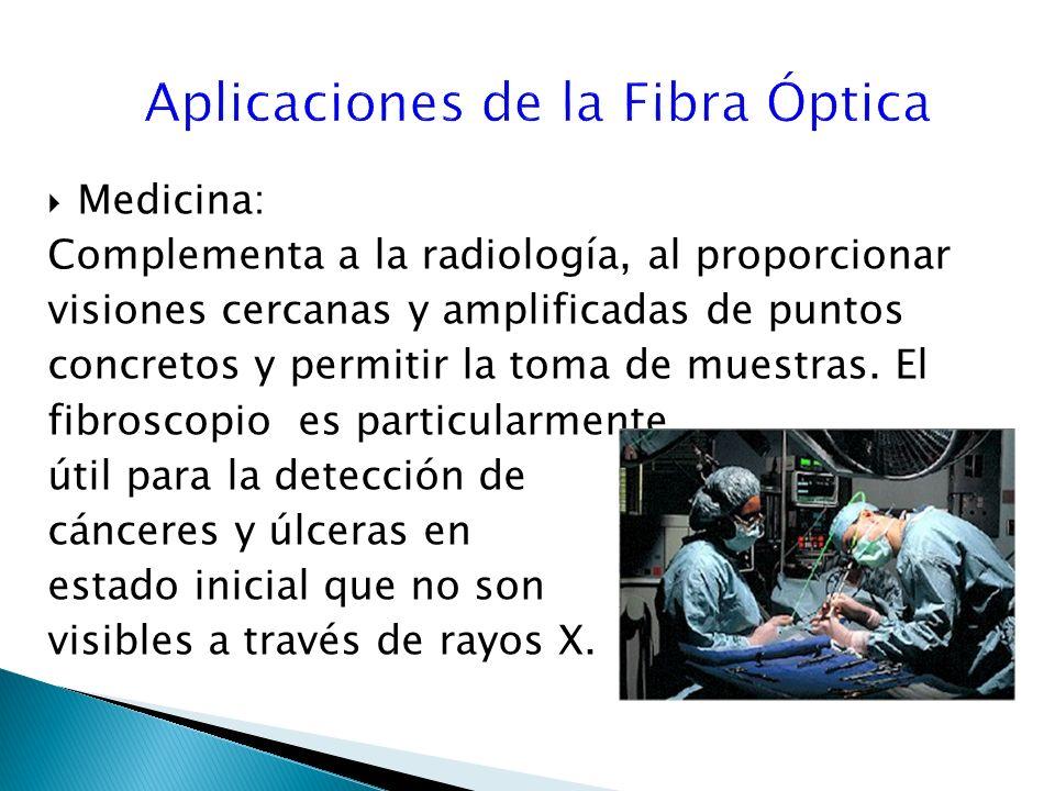 Medicina: Complementa a la radiología, al proporcionar visiones cercanas y amplificadas de puntos concretos y permitir la toma de muestras.