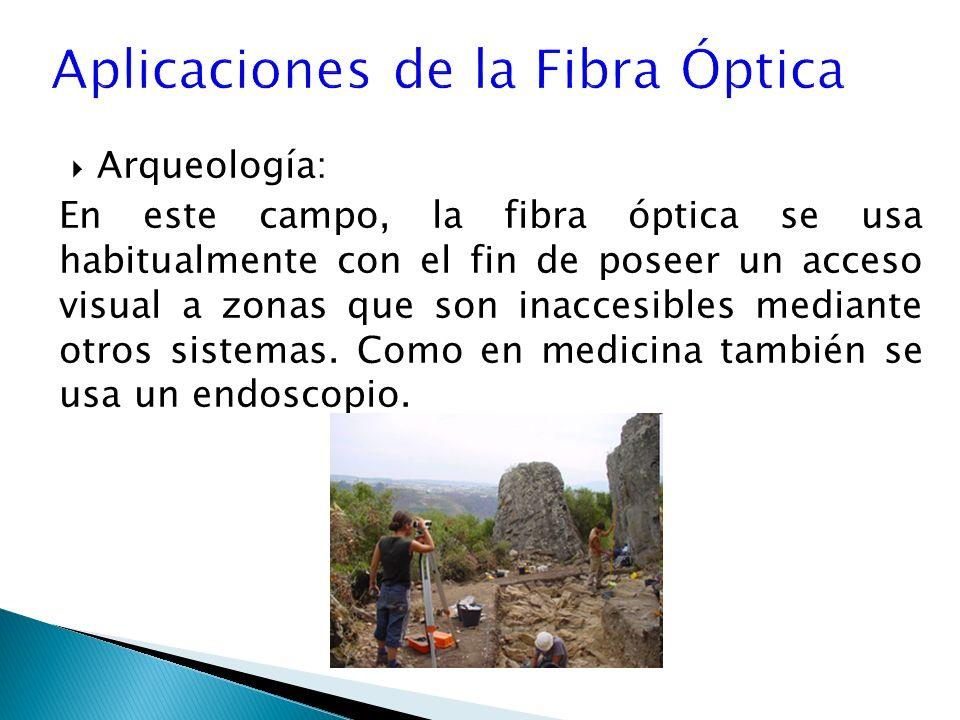 Arqueología: En este campo, la fibra óptica se usa habitualmente con el fin de poseer un acceso visual a zonas que son inaccesibles mediante otros sistemas.