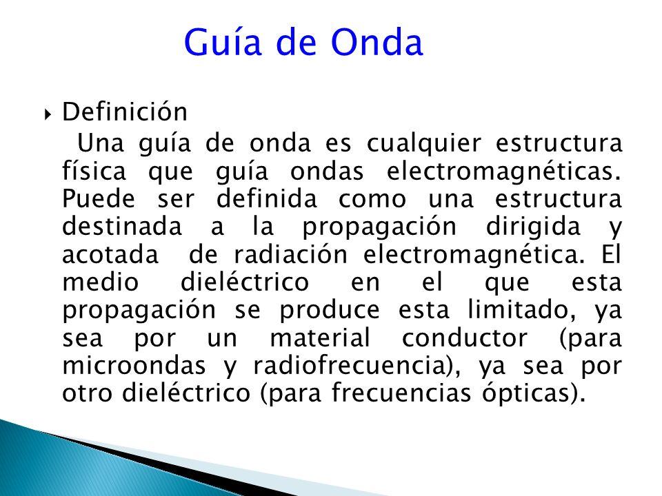 Guía de Onda Definición Una guía de onda es cualquier estructura física que guía ondas electromagnéticas.
