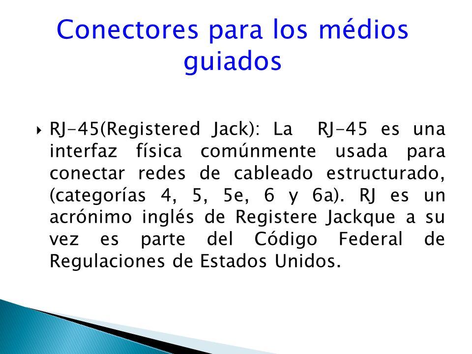 Conectores para los médios guiados RJ-45(Registered Jack): La RJ-45 es una interfaz física comúnmente usada para conectar redes de cableado estructurado, (categorías 4, 5, 5e, 6 y 6a).