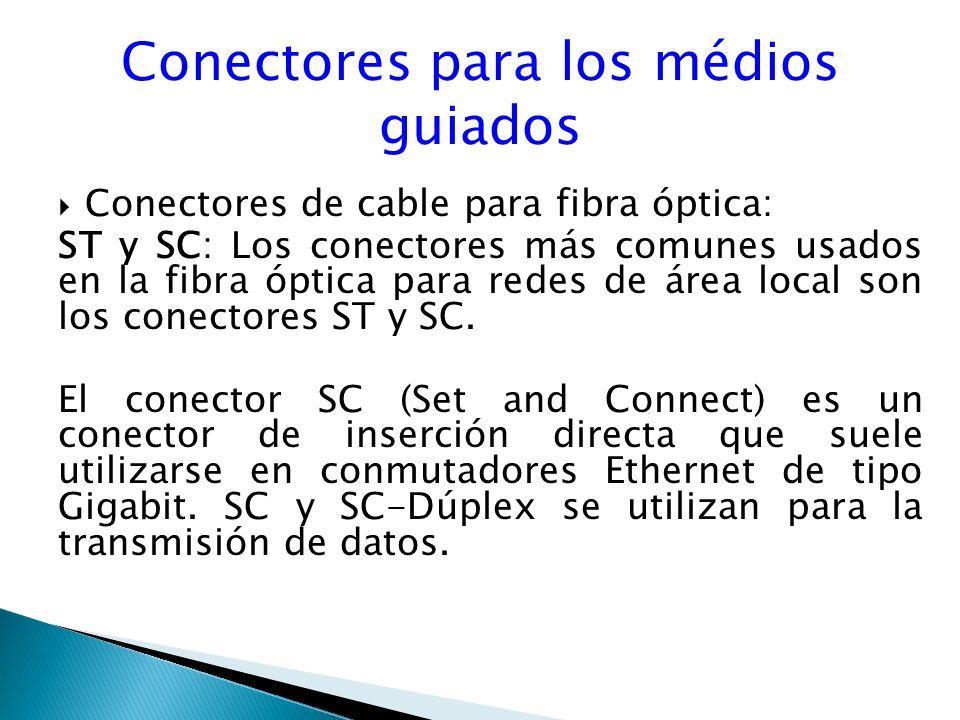 Conectores para los médios guiados Conectores de cable para fibra óptica: : ST y SC: Los conectores más comunes usados en la fibra óptica para redes de área local son los conectores ST y SC.