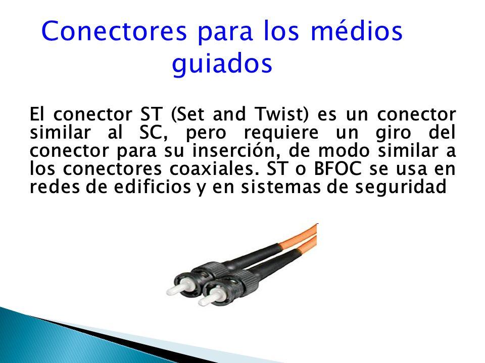 Conectores para los médios guiados El conector ST (Set and Twist) es un conector similar al SC, pero requiere un giro del conector para su inserción, de modo similar a los conectores coaxiales.
