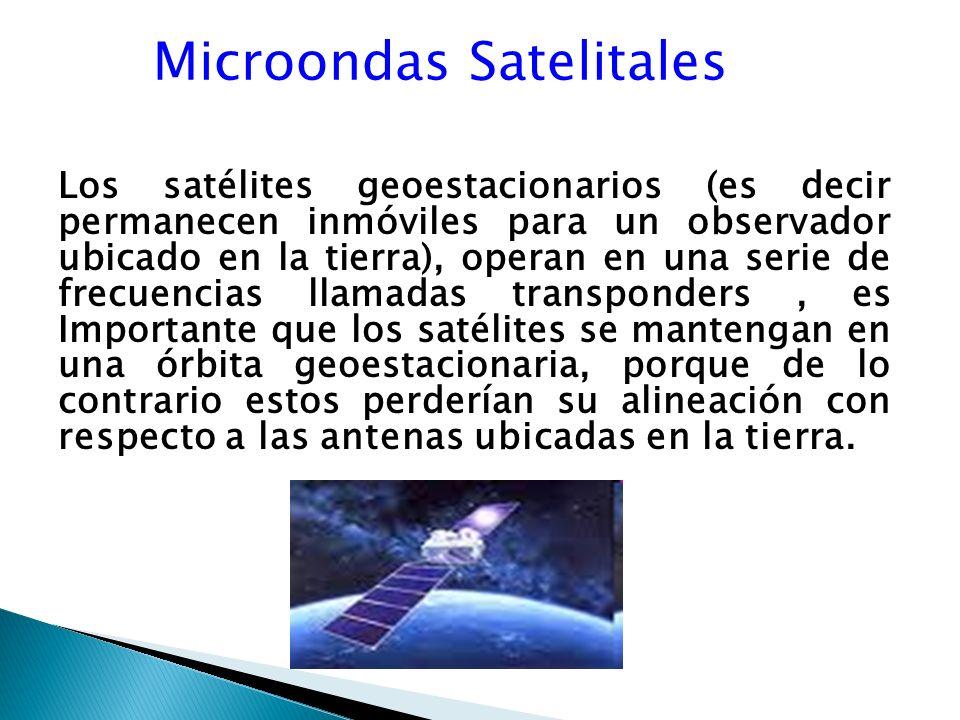 Microondas Satelitales Los satélites geoestacionarios (es decir permanecen inmóviles para un observador ubicado en la tierra), operan en una serie de frecuencias llamadas transponders, es Importante que los satélites se mantengan en una órbita geoestacionaria, porque de lo contrario estos perderían su alineación con respecto a las antenas ubicadas en la tierra.