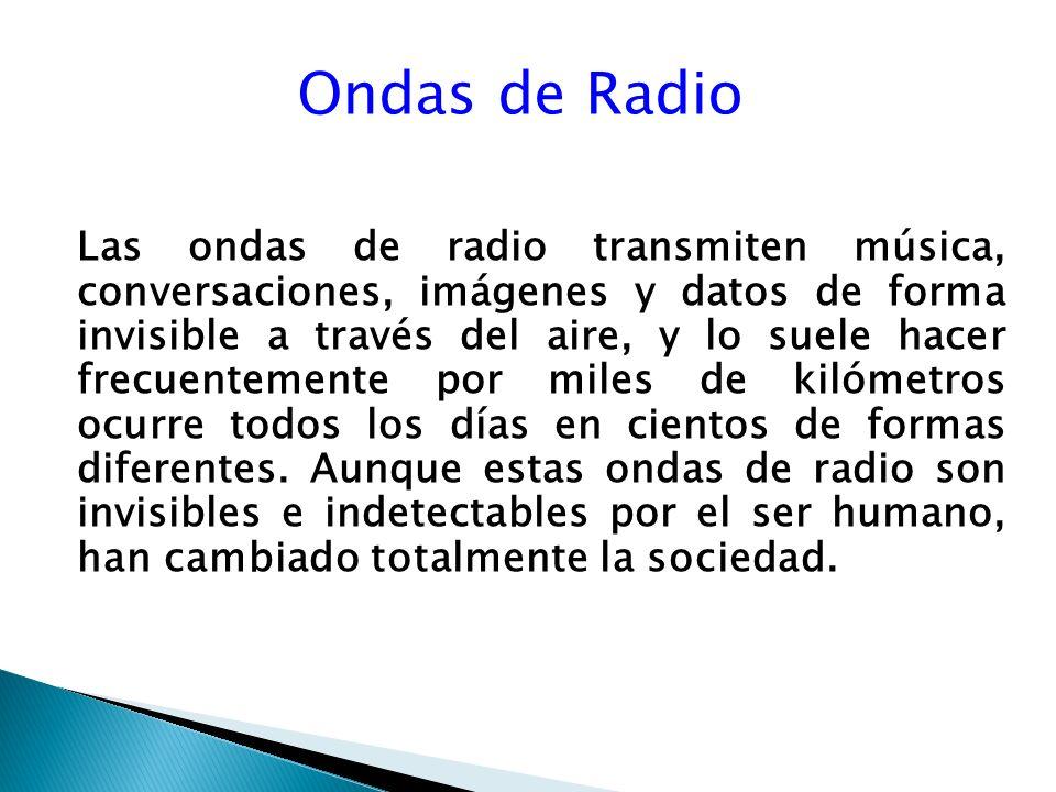 Ondas de Radio Las ondas de radio transmiten música, conversaciones, imágenes y datos de forma invisible a través del aire, y lo suele hacer frecuentemente por miles de kilómetros ocurre todos los días en cientos de formas diferentes.