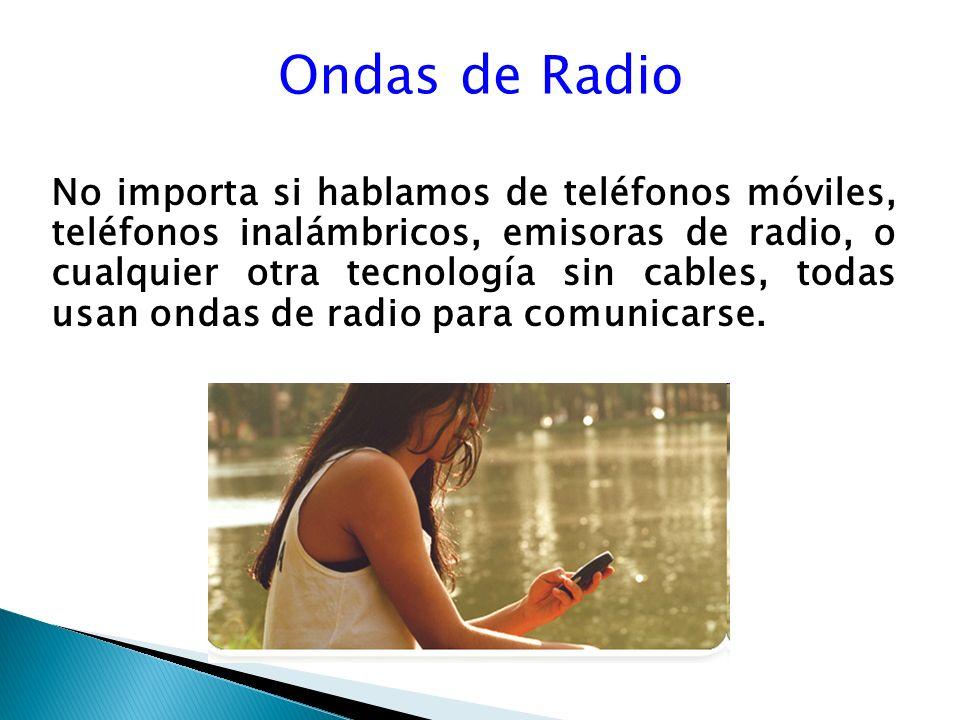 Ondas de Radio No importa si hablamos de teléfonos móviles, teléfonos inalámbricos, emisoras de radio, o cualquier otra tecnología sin cables, todas usan ondas de radio para comunicarse.