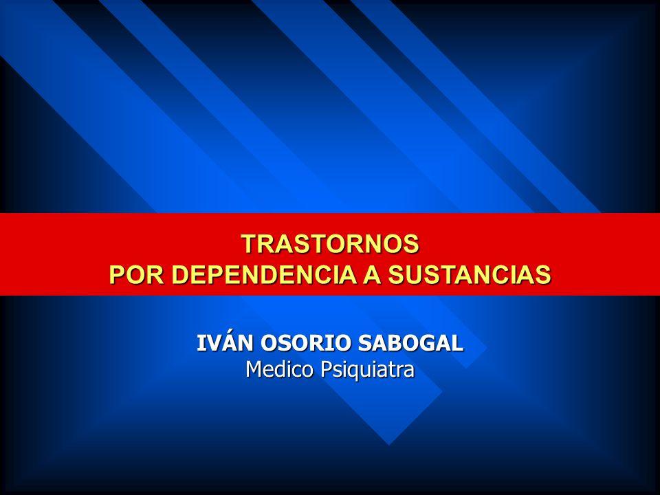 TRASTORNOS POR DEPENDENCIA A SUSTANCIAS IVÁN OSORIO SABOGAL Medico Psiquiatra