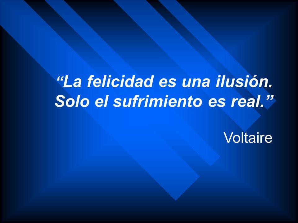 La felicidad es una ilusión. Solo el sufrimiento es real. Voltaire