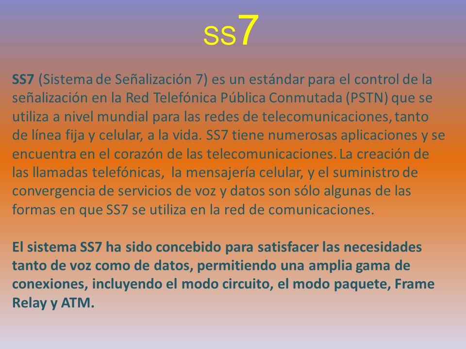 SS 7 SS7 (Sistema de Señalización 7) es un estándar para el control de la señalización en la Red Telefónica Pública Conmutada (PSTN) que se utiliza a