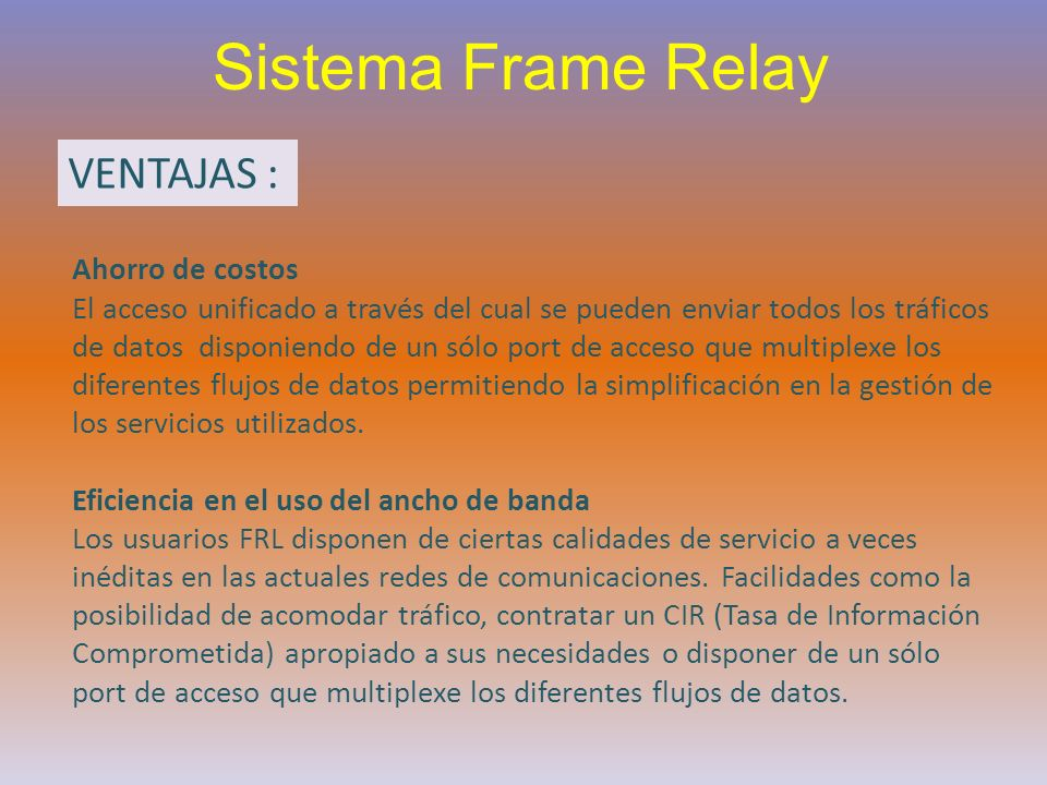 Sistema Frame Relay VENTAJAS : Ahorro de costos El acceso unificado a través del cual se pueden enviar todos los tráficos de datos disponiendo de un s