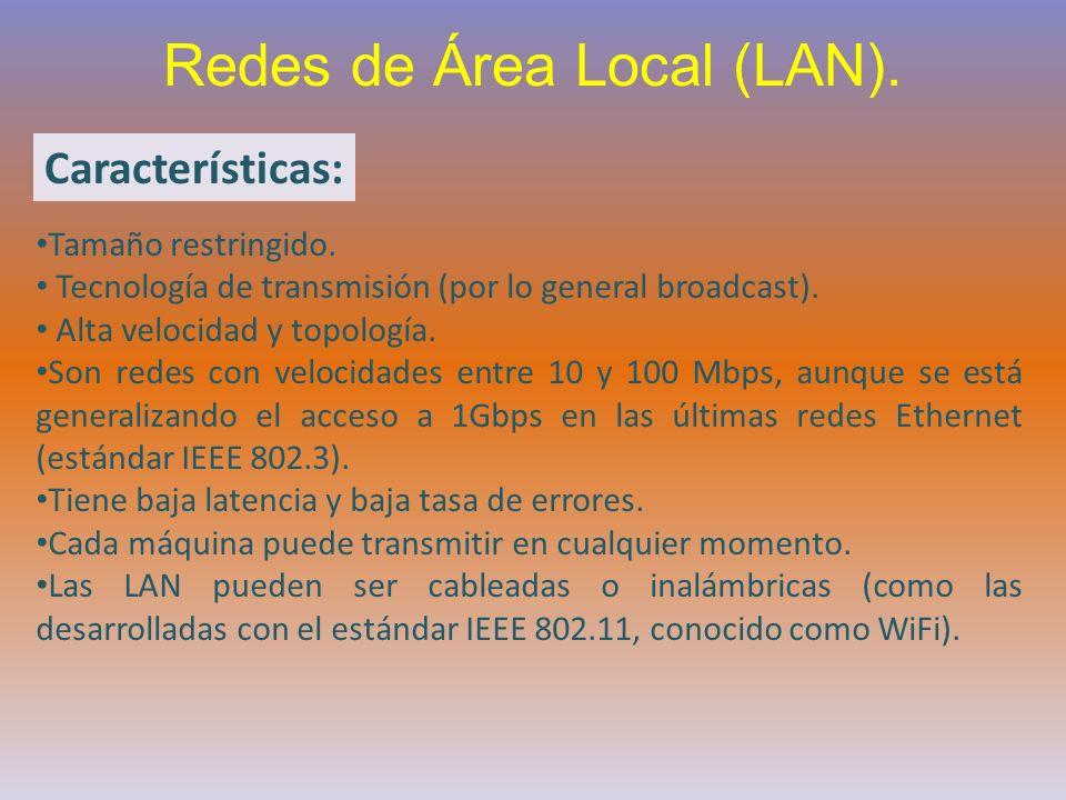 Redes de Área Local (LAN). Características: Tamaño restringido. Tecnología de transmisión (por lo general broadcast). Alta velocidad y topología. Son