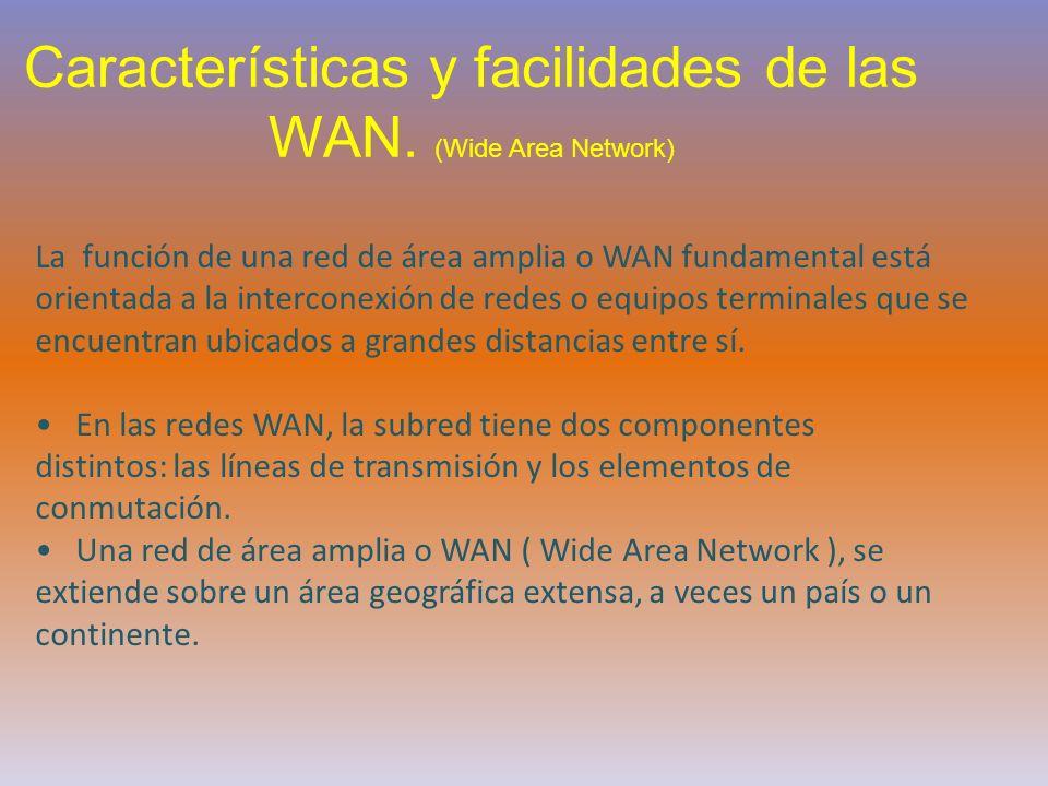 Características y facilidades de las WAN. (Wide Area Network) La función de una red de área amplia o WAN fundamental está orientada a la interconexión