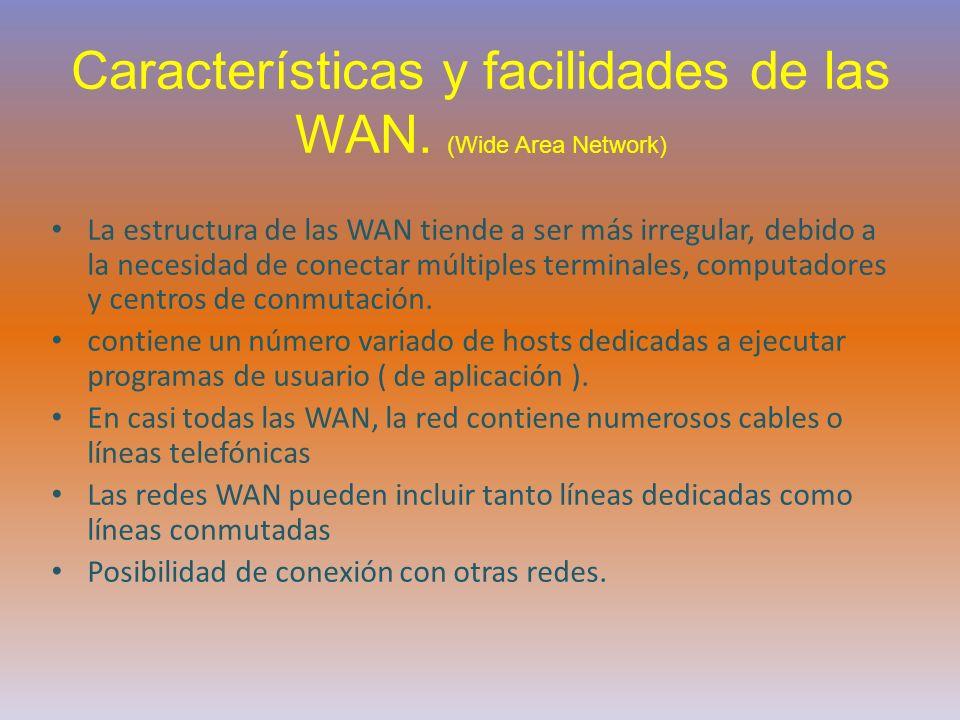 Características y facilidades de las WAN. (Wide Area Network) La estructura de las WAN tiende a ser más irregular, debido a la necesidad de conectar m
