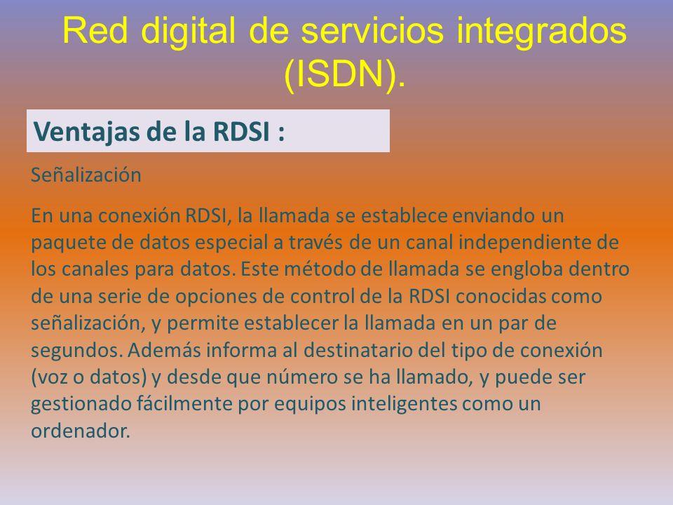 Red digital de servicios integrados (ISDN). Ventajas de la RDSI : Señalización En una conexión RDSI, la llamada se establece enviando un paquete de da