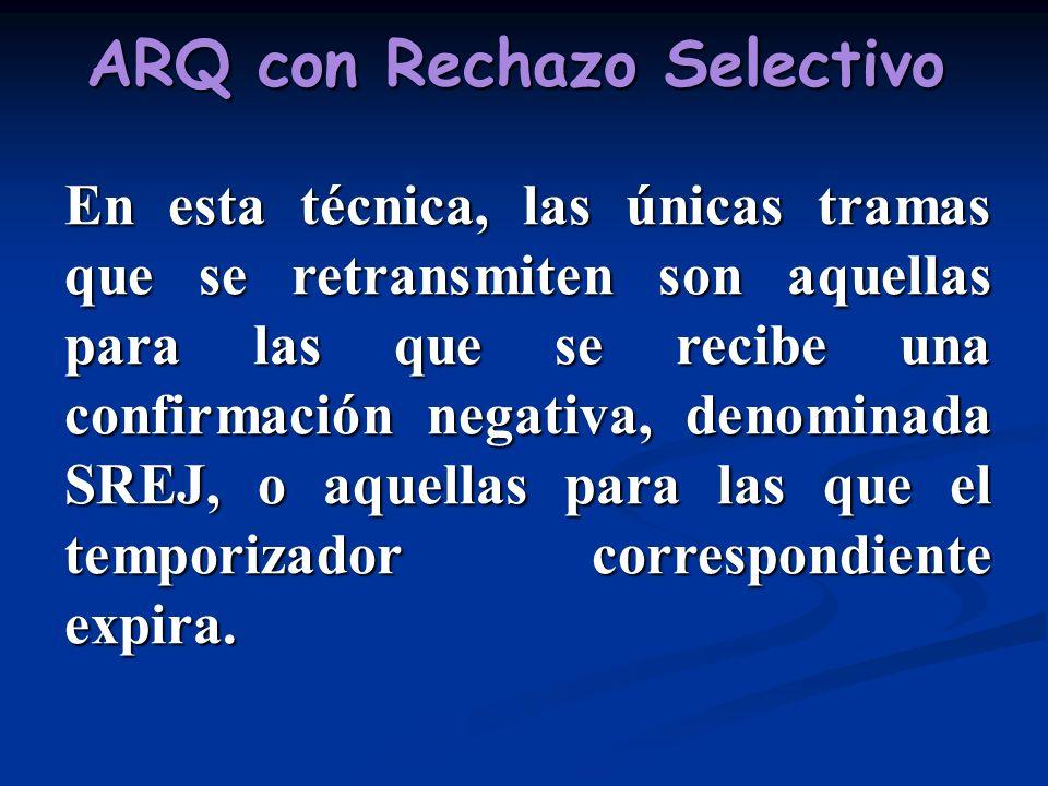 ARQ con Rechazo Selectivo En esta técnica, las únicas tramas que se retransmiten son aquellas para las que se recibe una confirmación negativa, denomi