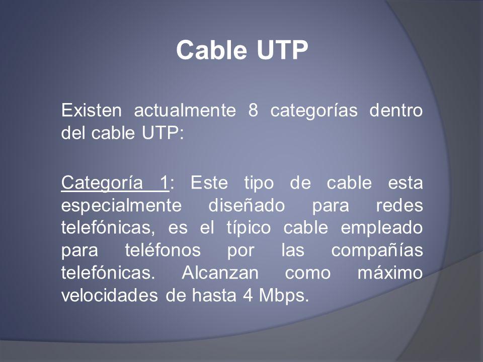Cable UTP Existen actualmente 8 categorías dentro del cable UTP: Categoría 1: Este tipo de cable esta especialmente diseñado para redes telefónicas, e