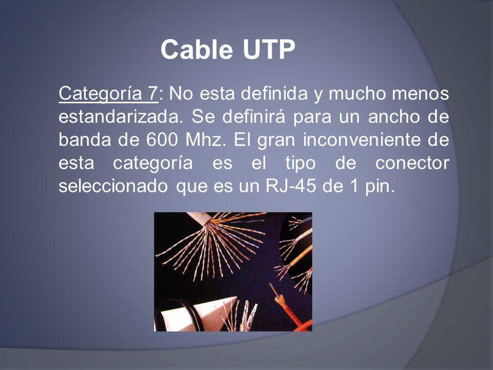 Cable UTP Categoría 7: No esta definida y mucho menos estandarizada. Se definirá para un ancho de banda de 600 Mhz. El gran inconveniente de esta cate