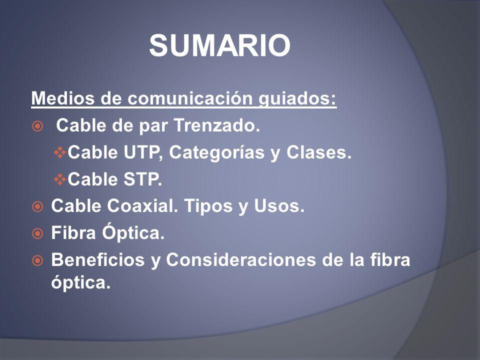 SUMARIO Medios de comunicación guiados: Cable de par Trenzado. Cable UTP, Categorías y Clases. Cable STP. Cable Coaxial. Tipos y Usos. Fibra Óptica. B