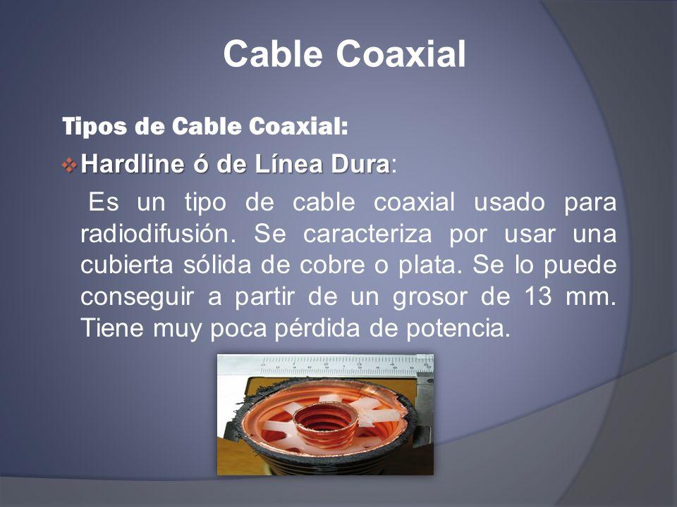 Cable Coaxial Tipos de Cable Coaxial: Hardline ó de Línea Dura Hardline ó de Línea Dura: Es un tipo de cable coaxial usado para radiodifusión. Se cara