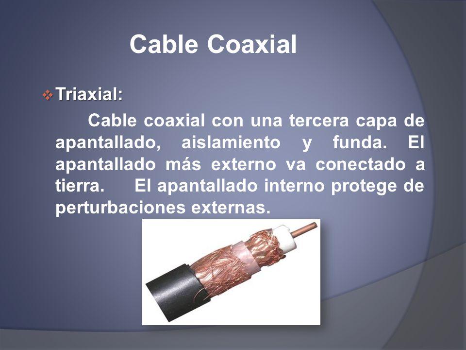 Cable Coaxial Triaxial: Triaxial: Cable coaxial con una tercera capa de apantallado, aislamiento y funda. El apantallado más externo va conectado a ti