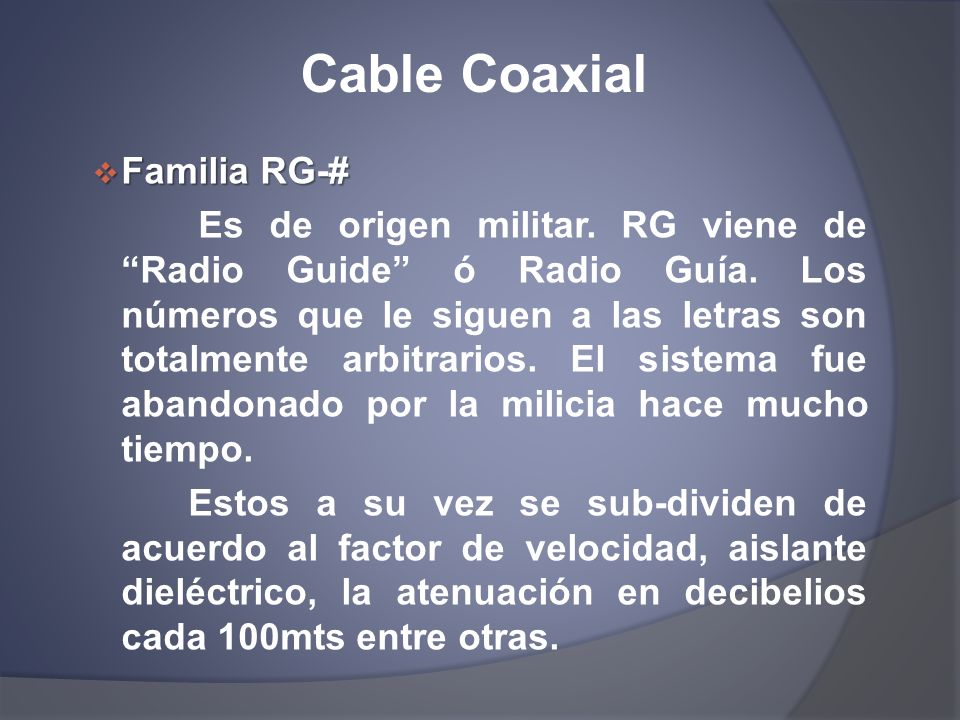 Cable Coaxial Familia RG-# Familia RG-# Es de origen militar. RG viene de Radio Guide ó Radio Guía. Los números que le siguen a las letras son totalme