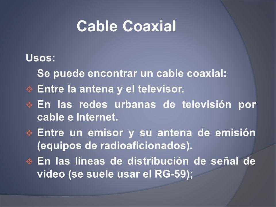 Cable Coaxial Usos: Se puede encontrar un cable coaxial: Entre la antena y el televisor. En las redes urbanas de televisión por cable e Internet. Entr