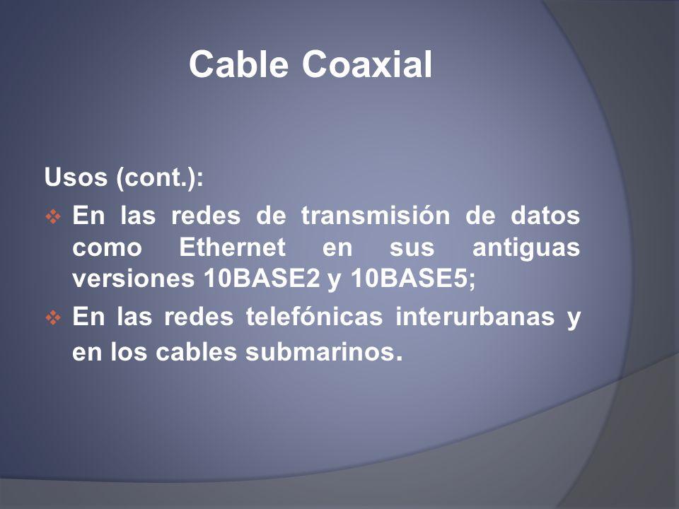 Cable Coaxial Usos (cont.): En las redes de transmisión de datos como Ethernet en sus antiguas versiones 10BASE2 y 10BASE5; En las redes telefónicas i