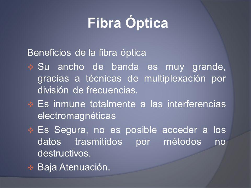 Fibra Óptica Beneficios de la fibra óptica Su ancho de banda es muy grande, gracias a técnicas de multiplexación por división de frecuencias. Es inmun