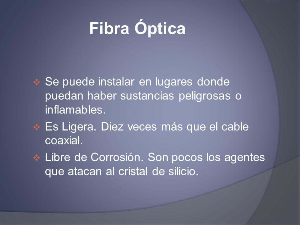 Fibra Óptica Se puede instalar en lugares donde puedan haber sustancias peligrosas o inflamables. Es Ligera. Diez veces más que el cable coaxial. Libr