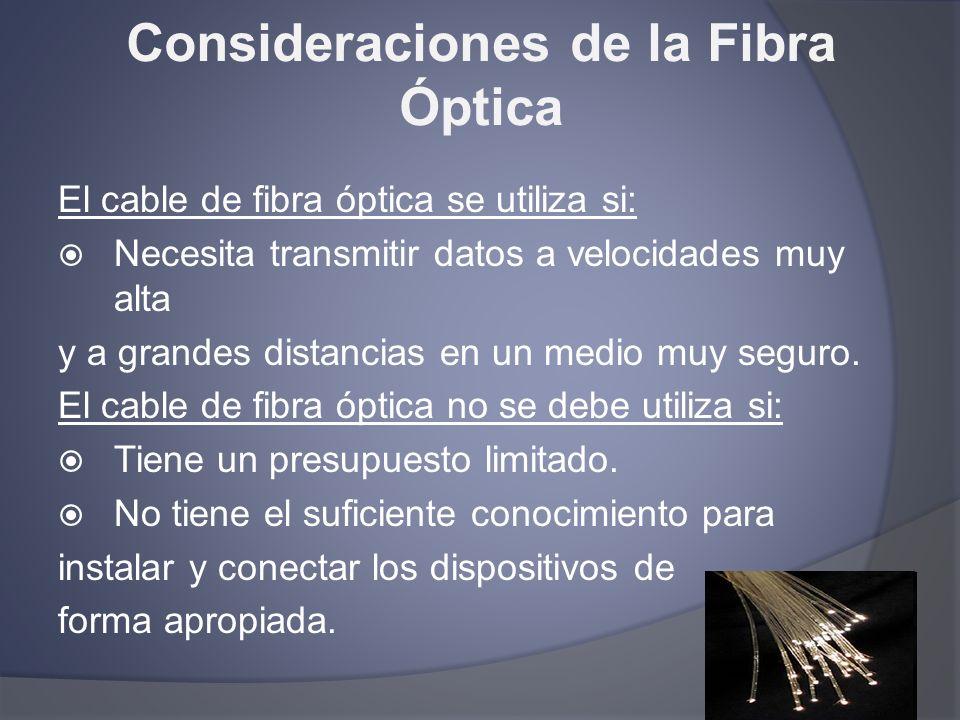 Consideraciones de la Fibra Óptica El cable de fibra óptica se utiliza si: Necesita transmitir datos a velocidades muy alta y a grandes distancias en