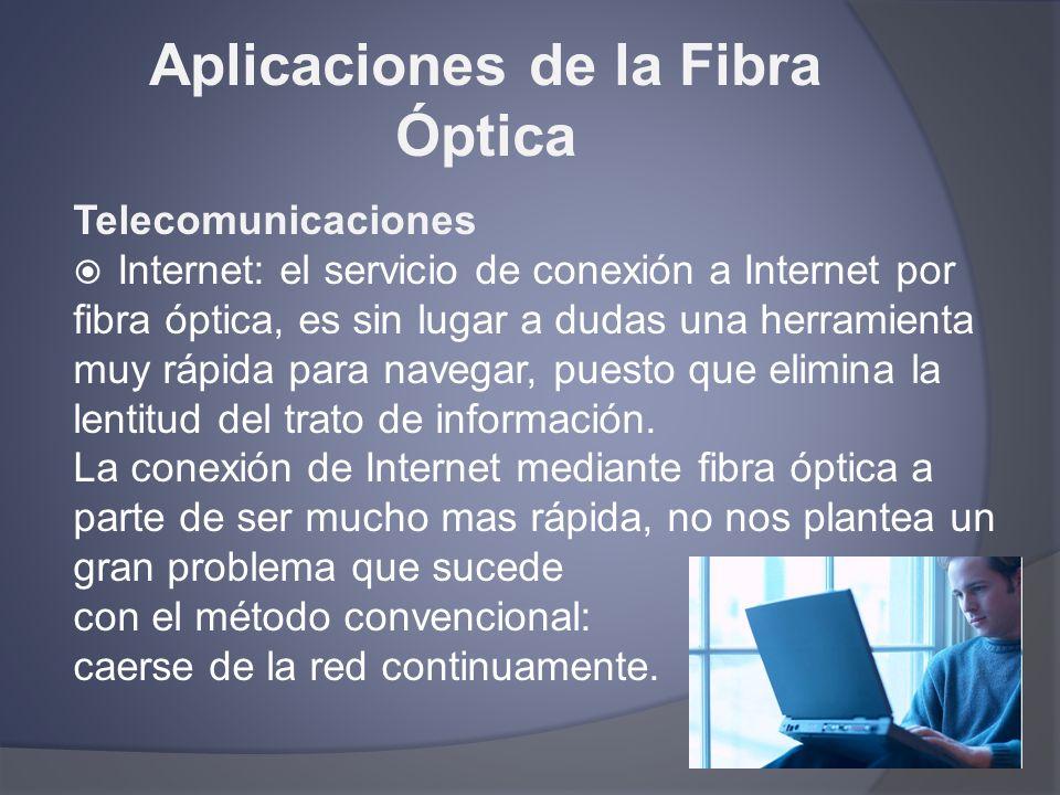 Aplicaciones de la Fibra Óptica Telecomunicaciones Internet: el servicio de conexión a Internet por fibra óptica, es sin lugar a dudas una herramienta