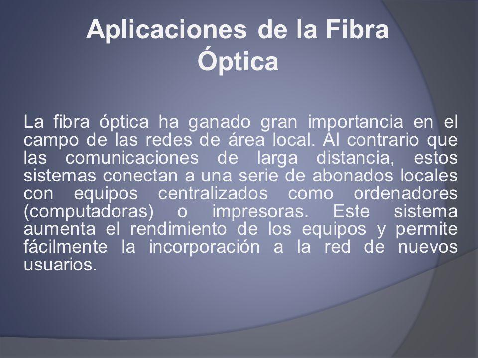 Aplicaciones de la Fibra Óptica La fibra óptica ha ganado gran importancia en el campo de las redes de área local. Al contrario que las comunicaciones