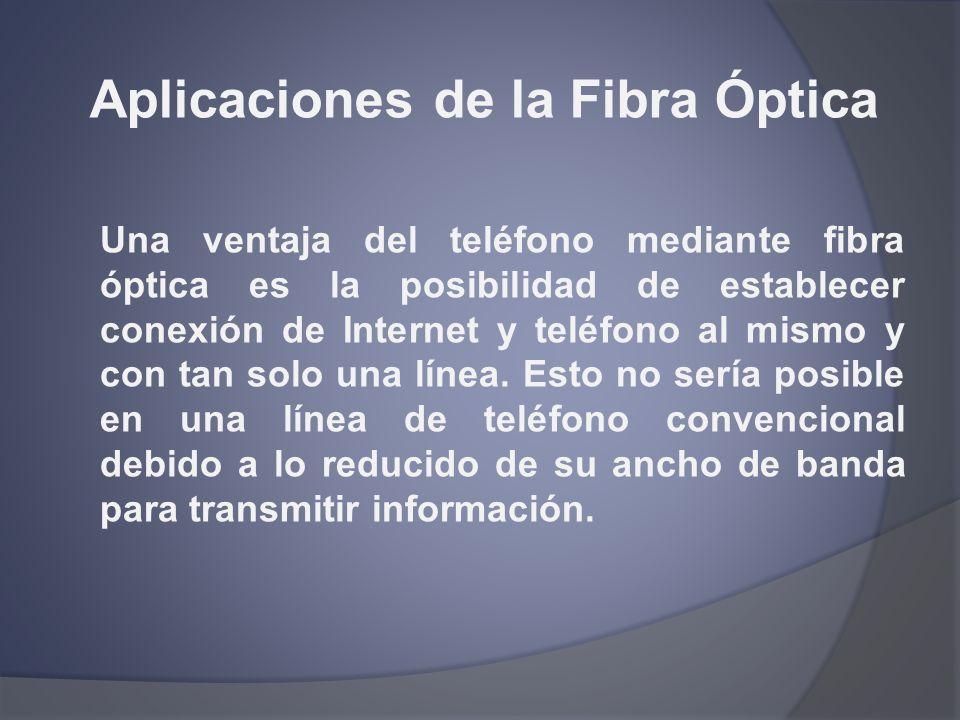 Aplicaciones de la Fibra Óptica Una ventaja del teléfono mediante fibra óptica es la posibilidad de establecer conexión de Internet y teléfono al mism