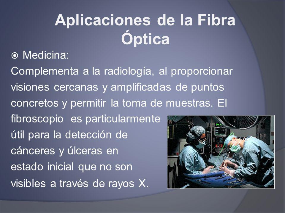 Aplicaciones de la Fibra Óptica Medicina: Complementa a la radiología, al proporcionar visiones cercanas y amplificadas de puntos concretos y permitir